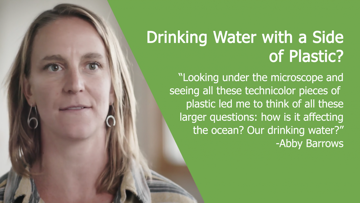 "Drinking water with a side of plastic? ""Looking under the microscope and seeing all these technicolor pieces of plastic led me to think of all these larger questions: how is it affecting the ocean? Our drinking water?"" - Abby Barrows"