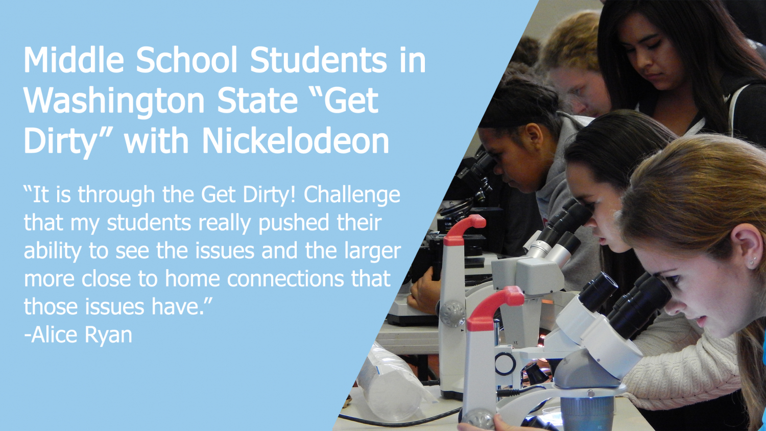 "Middle school students in Washington state ""Get Dirty"" with Nickelodeon: It is through the Get Dirty Challenge that my students really pushed their ability to see the issues and the larger more close to home connections that those issues have."" Alice Ryan"