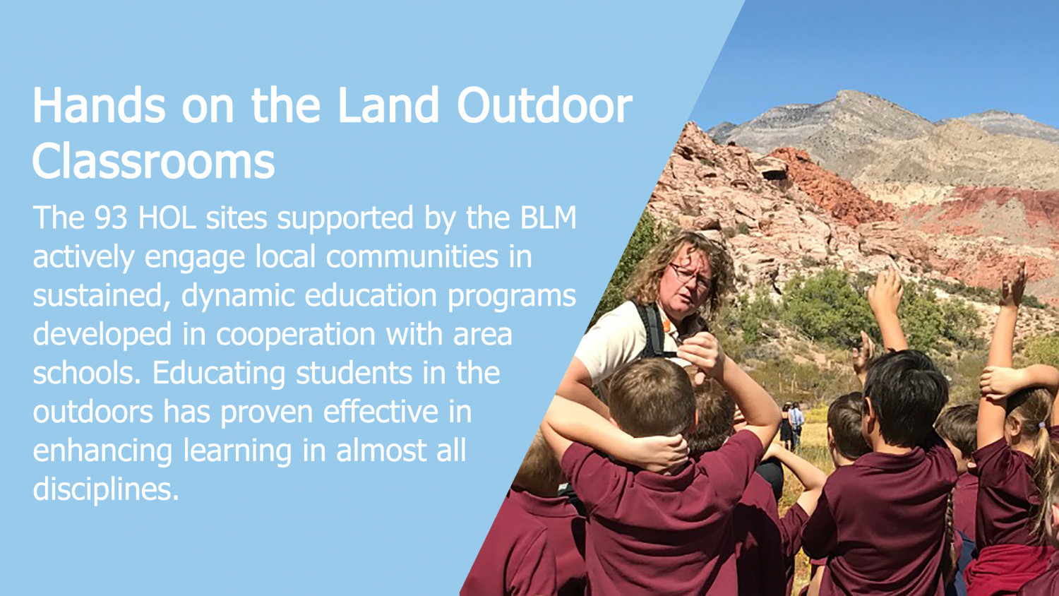 Hands on the Land Outdoor Classrooms: The 93 HOL sites supported by the BLM actively engage local communities in sustained, dynamic education progress developed in cooperation with area schools. Educating students in the outdoors as proven effective in en