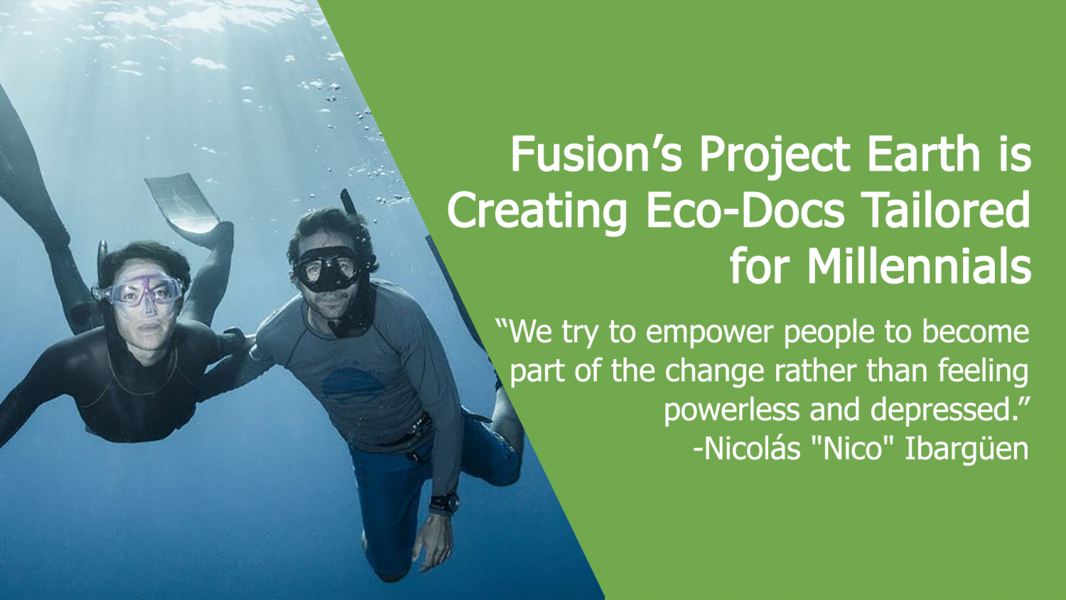 "Fusion's Project Earth is Creating Eco-Docs Tailored for Millennials: ""We try to empower people to become part of the change rather than feeling powerless and depressed."" -Nicolás ""Nico"" Ibargüen"