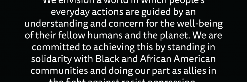 We envision a world in which people's everyday actions are guided by an understanding and concern for the well-being of their fellow humans and the planet. We are committed to achieving this by standing in solidarity with Black and African Americans...